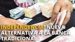 Independencia: Nueva alternativa a la banca tradicional